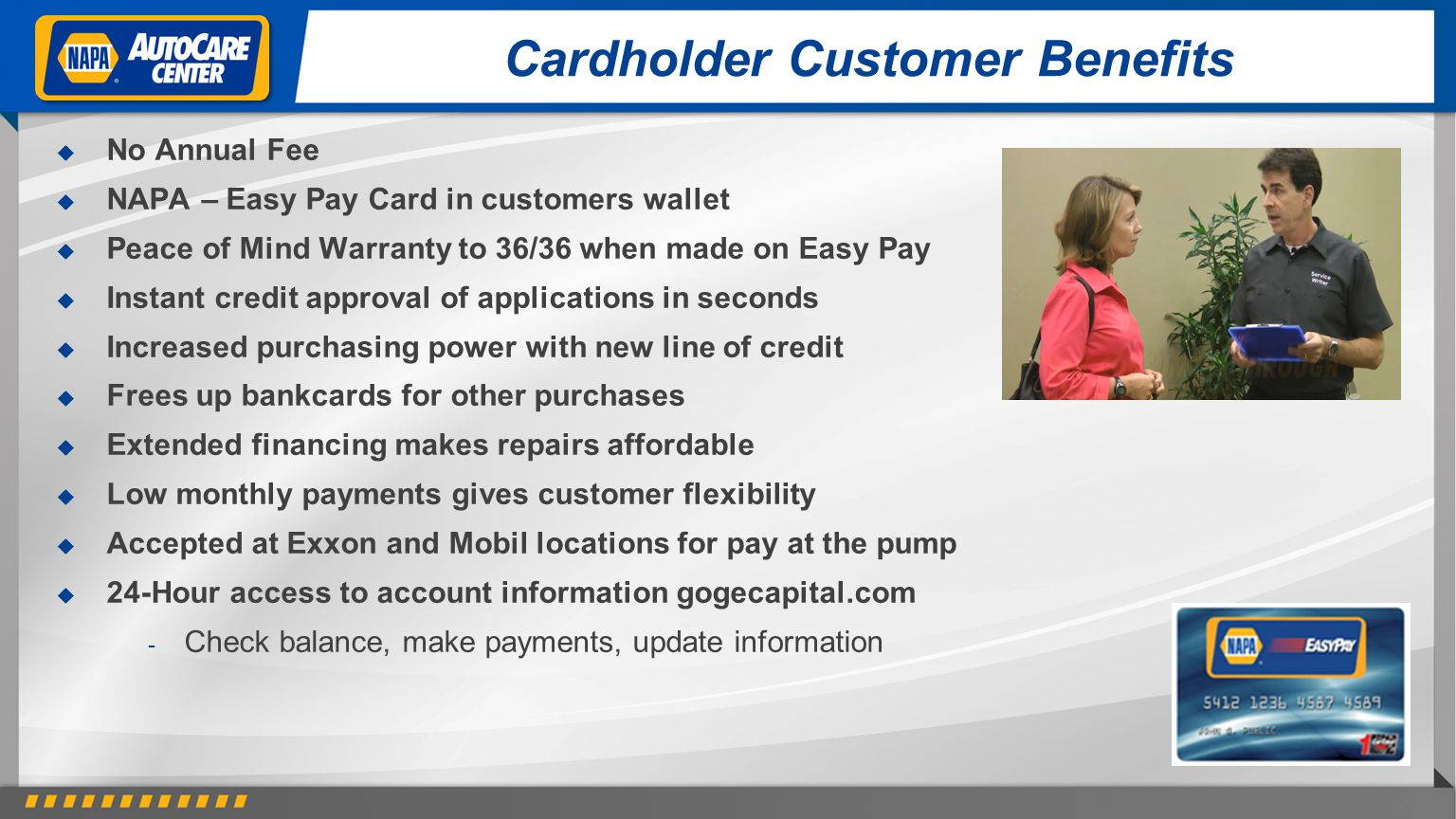Cardholder Customer Benefits No Annual Fee NAPA – Easy Pay Card in customers wallet Peace of Mind Warranty to 36/36 when made on Easy Pay Instant credit approval of applications in seconds Increased purchasing power with new line of credit Frees up bankcards for other purchases Extended financing makes repairs affordable Low monthly payments gives customer flexibility Accepted at Exxon and Mobil locations for pay at the pump 24-Hour access to account information gogecapital.com - Check balance, make payments, update information