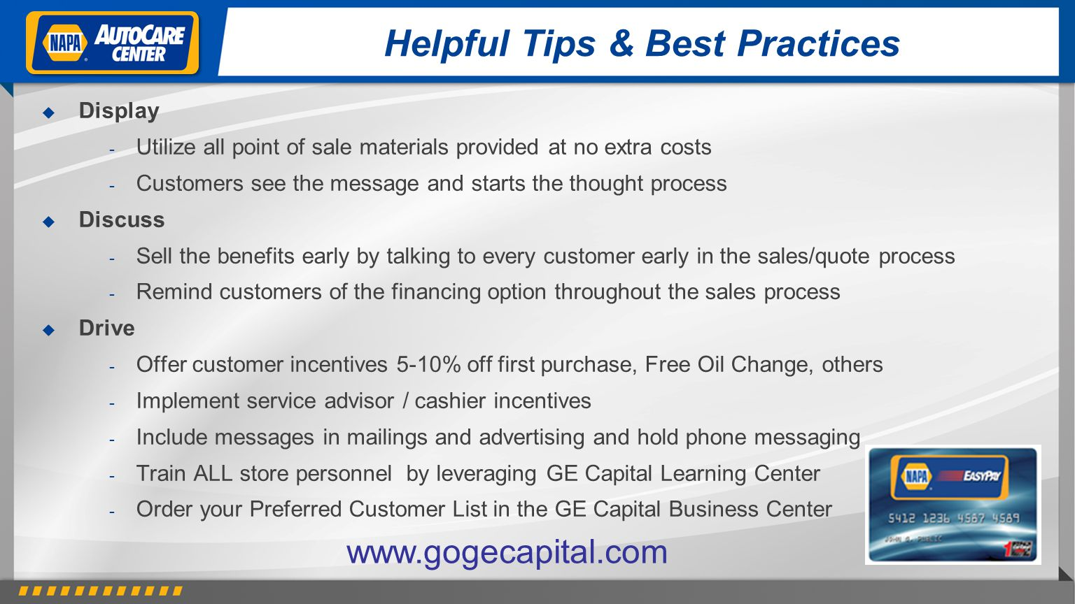 Helpful Tips & Best Practices Display - Utilize all point of sale materials provided at no extra costs - Customers see the message and starts the thought process Discuss - Sell the benefits early by talking to every customer early in the sales/quote process - Remind customers of the financing option throughout the sales process Drive - Offer customer incentives 5-10% off first purchase, Free Oil Change, others - Implement service advisor / cashier incentives - Include messages in mailings and advertising and hold phone messaging - Train ALL store personnel by leveraging GE Capital Learning Center - Order your Preferred Customer List in the GE Capital Business Center www.gogecapital.com