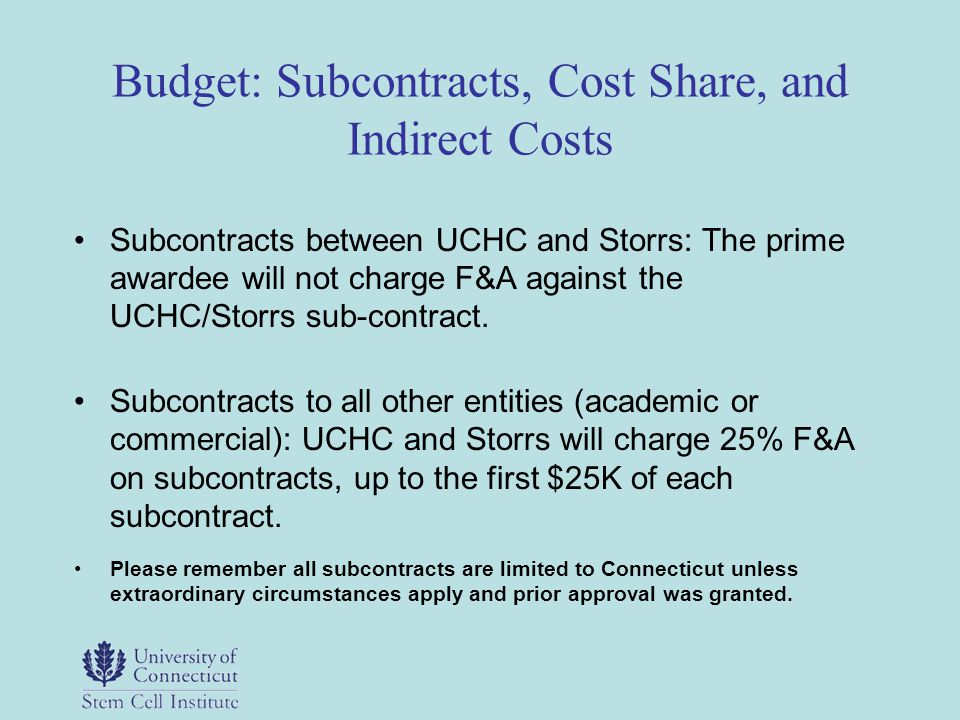 Budget: Subcontracts, Cost Share, and Indirect Costs Subcontracts between UCHC and Storrs: The prime awardee will not charge F&A against the UCHC/Stor