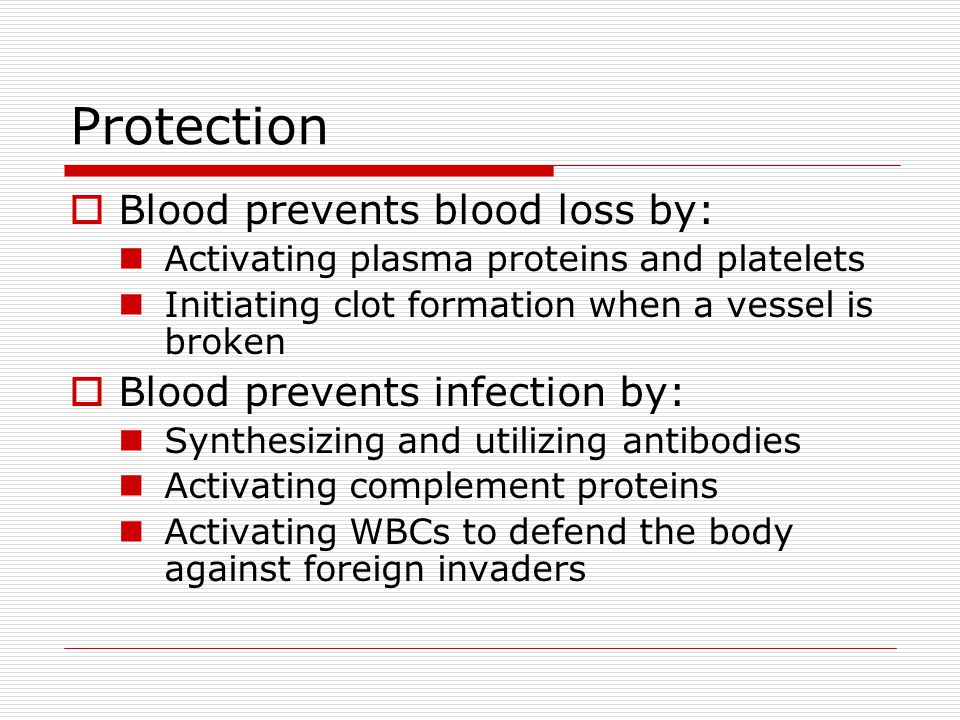 Protection Blood prevents blood loss by: Activating plasma proteins and platelets Initiating clot formation when a vessel is broken Blood prevents inf