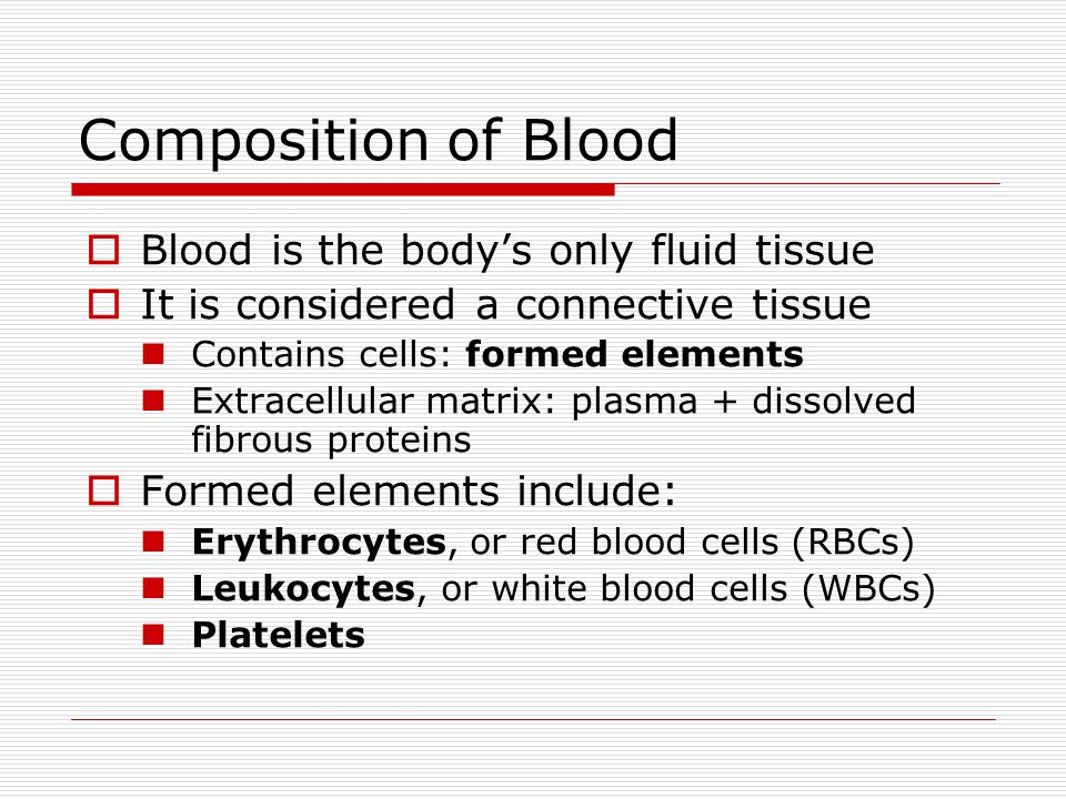 Composition of Blood Blood is the bodys only fluid tissue It is considered a connective tissue Contains cells: formed elements Extracellular matrix: p