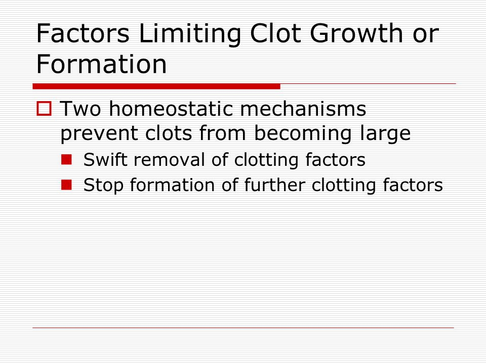 Factors Limiting Clot Growth or Formation Two homeostatic mechanisms prevent clots from becoming large Swift removal of clotting factors Stop formatio