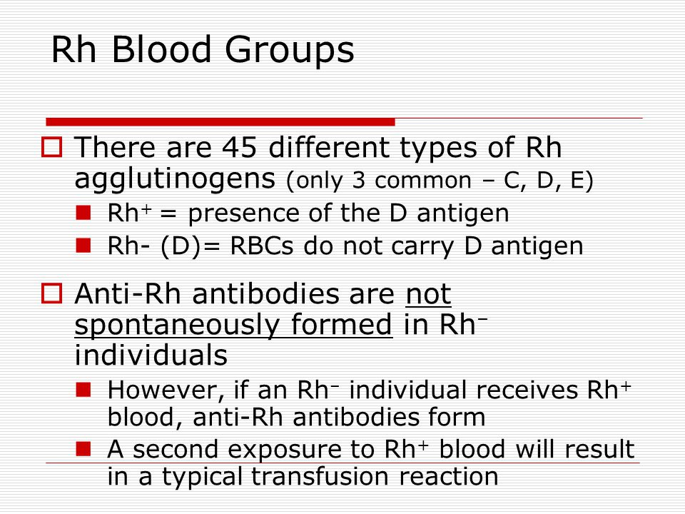 There are 45 different types of Rh agglutinogens (only 3 common – C, D, E) Rh + = presence of the D antigen Rh- (D)= RBCs do not carry D antigen Anti-