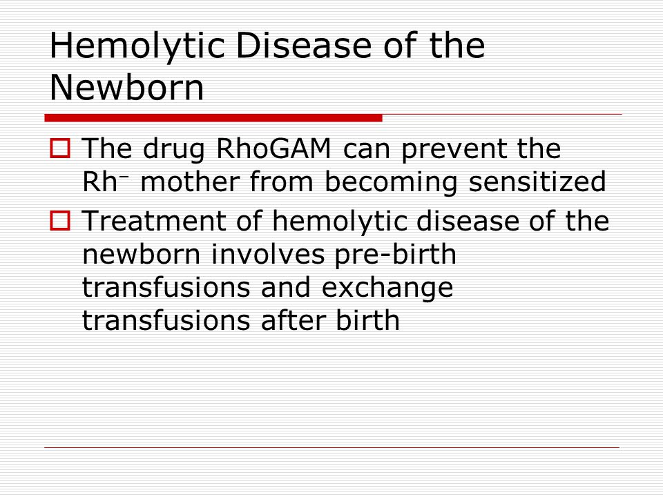 Hemolytic Disease of the Newborn The drug RhoGAM can prevent the Rh – mother from becoming sensitized Treatment of hemolytic disease of the newborn in