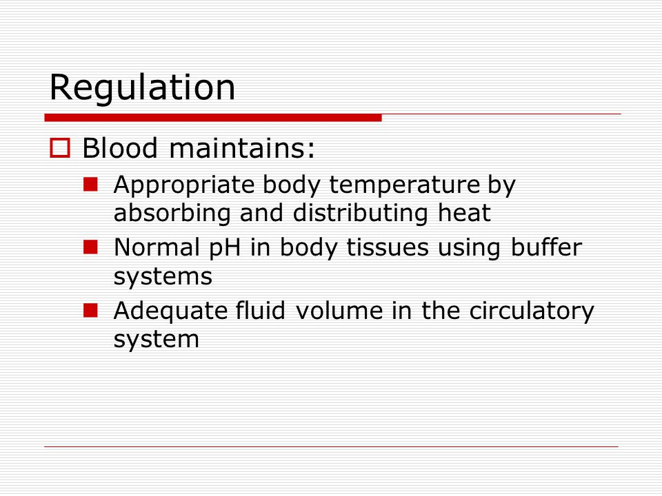 Regulation Blood maintains: Appropriate body temperature by absorbing and distributing heat Normal pH in body tissues using buffer systems Adequate fl