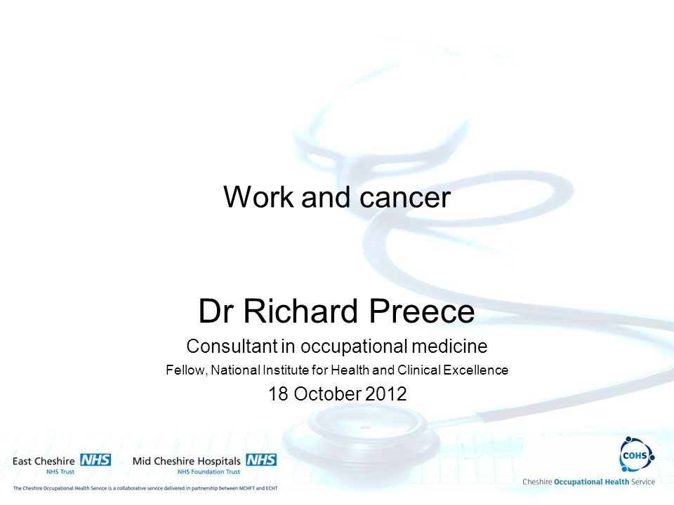 Work and cancer Dr Richard Preece Consultant in occupational medicine Fellow, National Institute for Health and Clinical Excellence 18 October 2012