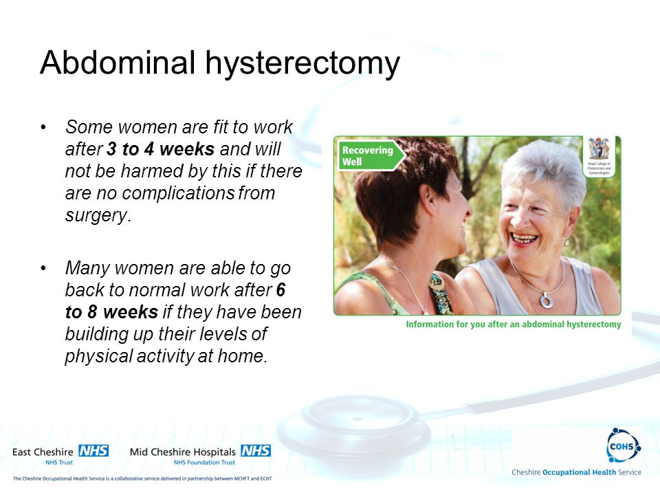 Abdominal hysterectomy Some women are fit to work after 3 to 4 weeks and will not be harmed by this if there are no complications from surgery. Many w