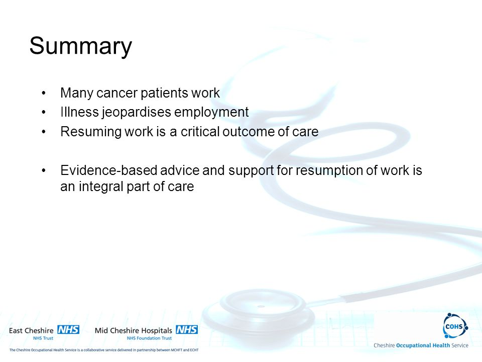 Many cancer patients work Illness jeopardises employment Resuming work is a critical outcome of care Evidence-based advice and support for resumption