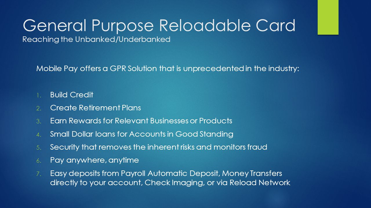 General Purpose Reloadable Card Reaching the Unbanked/Underbanked Mobile Pay offers a GPR Solution that is unprecedented in the industry: 1. Build Cre