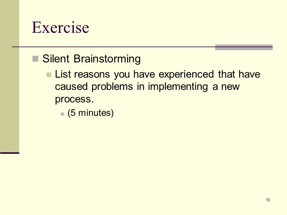 16 Exercise Silent Brainstorming List reasons you have experienced that have caused problems in implementing a new process.