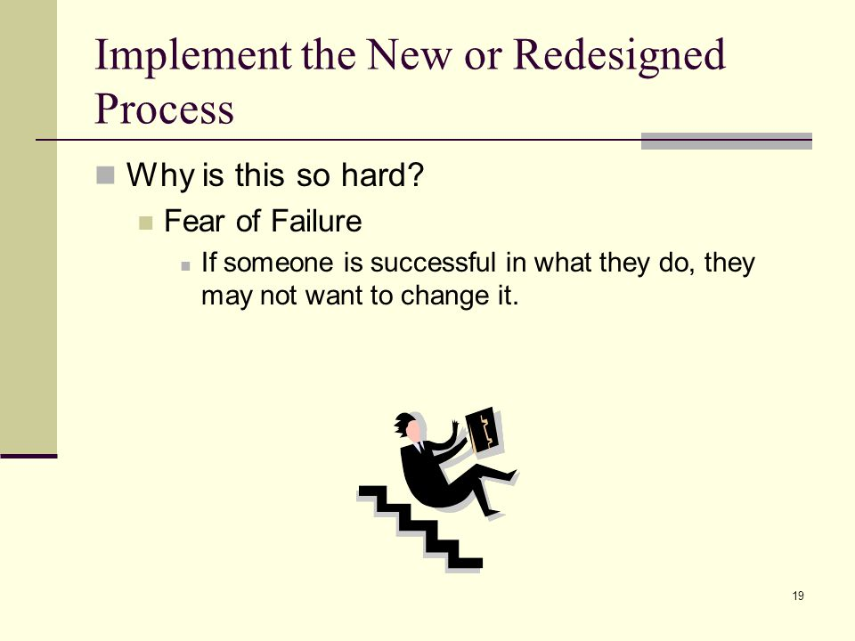 19 Implement the New or Redesigned Process Why is this so hard.