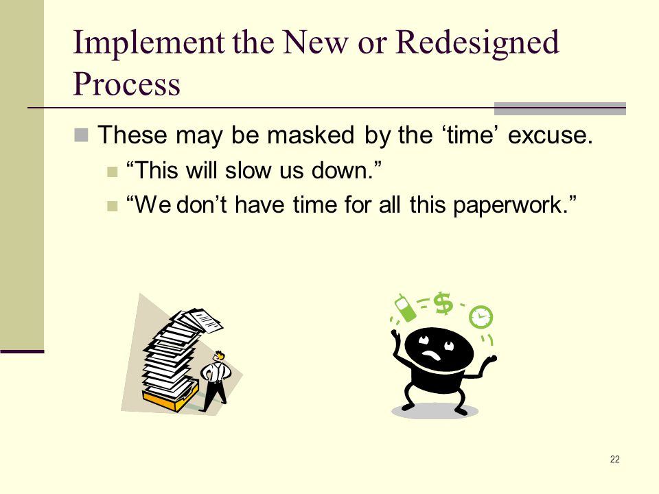 22 Implement the New or Redesigned Process These may be masked by the time excuse.