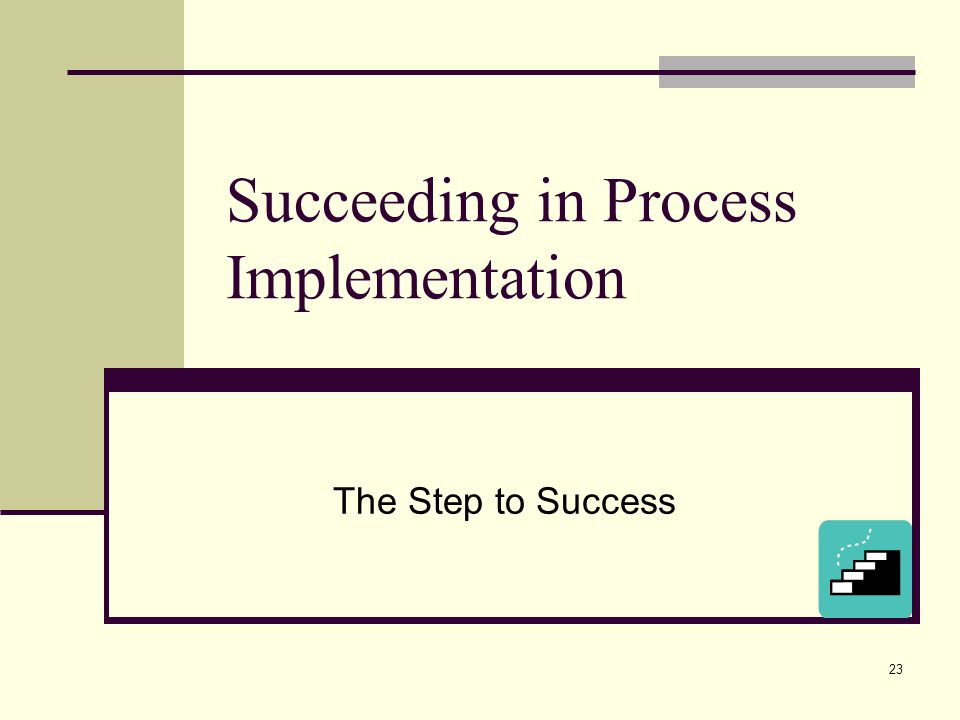 23 Succeeding in Process Implementation The Step to Success