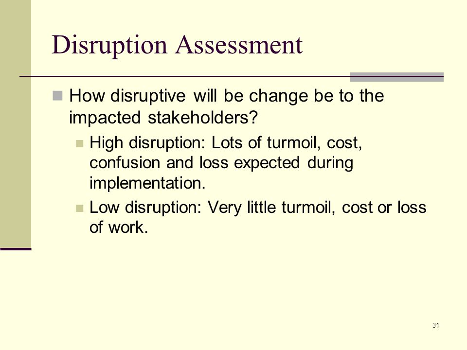 31 Disruption Assessment How disruptive will be change be to the impacted stakeholders.