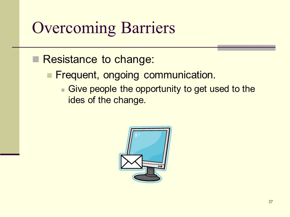 37 Overcoming Barriers Resistance to change: Frequent, ongoing communication.