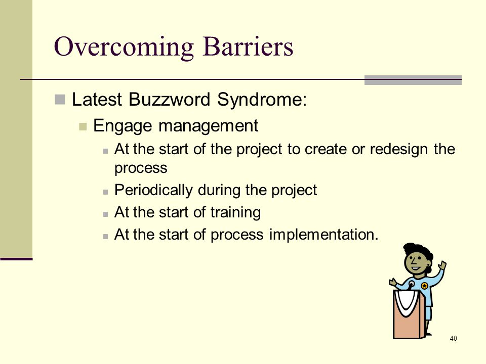 40 Overcoming Barriers Latest Buzzword Syndrome: Engage management At the start of the project to create or redesign the process Periodically during the project At the start of training At the start of process implementation.