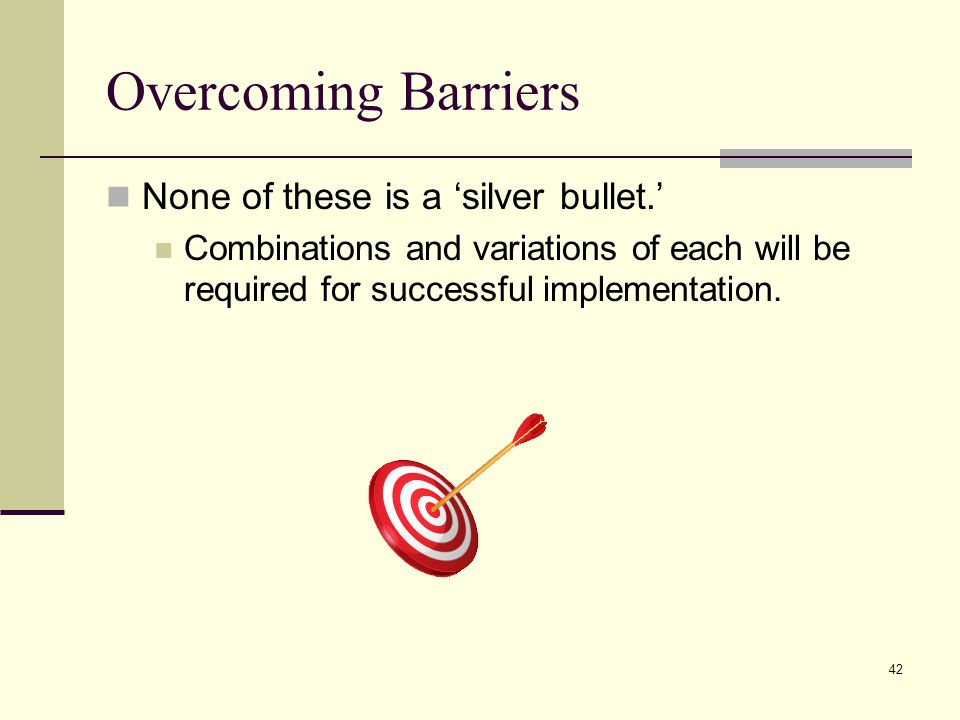 42 Overcoming Barriers None of these is a silver bullet.