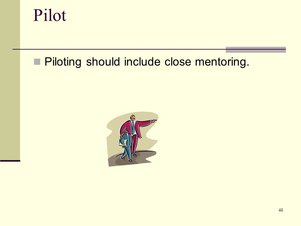 46 Pilot Piloting should include close mentoring.
