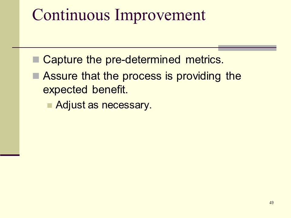 49 Continuous Improvement Capture the pre-determined metrics.
