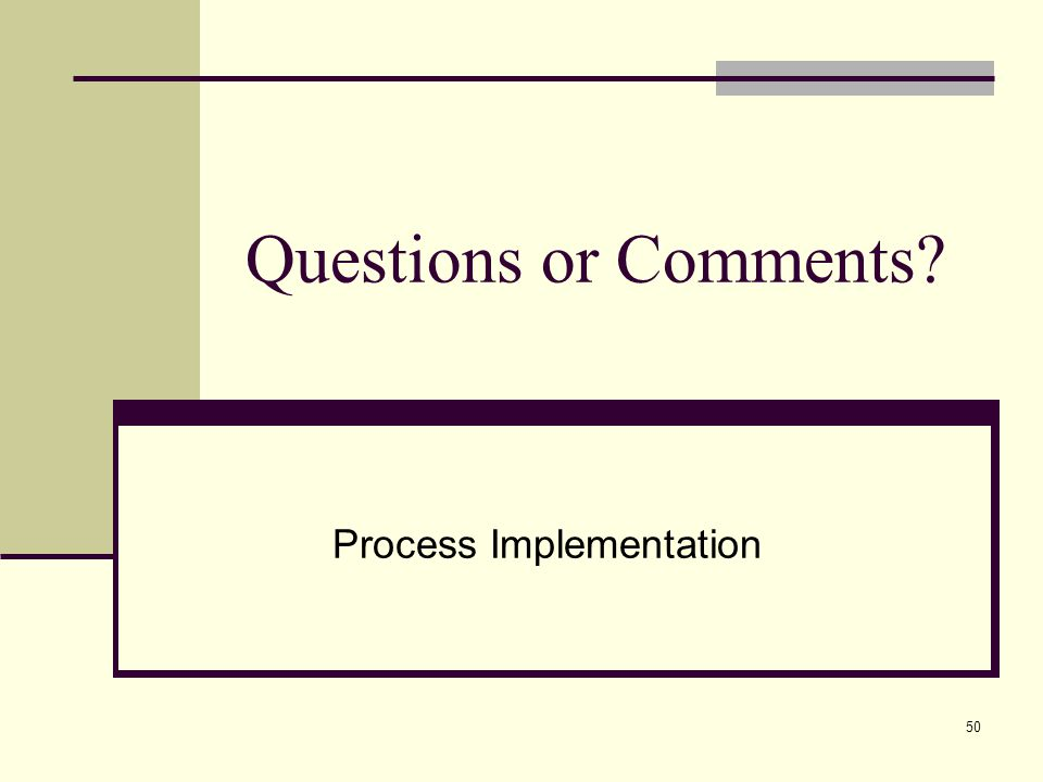 50 Questions or Comments? Process Implementation