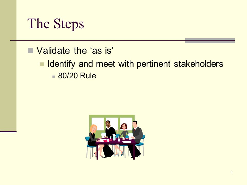 6 The Steps Validate the as is Identify and meet with pertinent stakeholders 80/20 Rule