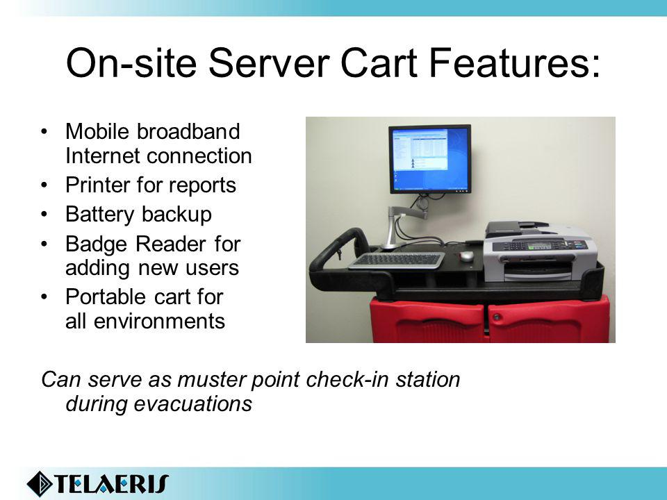 On-site Server Cart Features: Mobile broadband Internet connection Printer for reports Battery backup Badge Reader for adding new users Portable cart for all environments Can serve as muster point check-in station during evacuations