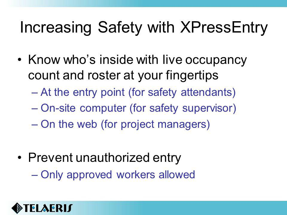 Increasing Safety with XPressEntry Know whos inside with live occupancy count and roster at your fingertips –At the entry point (for safety attendants) –On-site computer (for safety supervisor) –On the web (for project managers) Prevent unauthorized entry –Only approved workers allowed