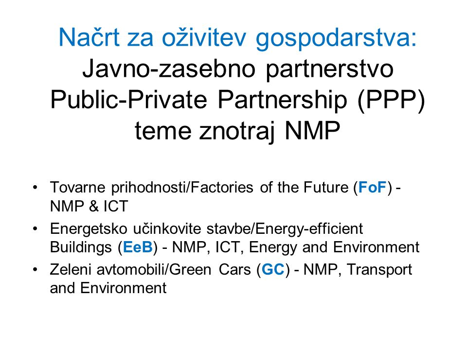 Načrt za oživitev gospodarstva: Javno-zasebno partnerstvo Public-Private Partnership (PPP) teme znotraj NMP Tovarne prihodnosti/Factories of the Future (FoF) - NMP & ICT Energetsko učinkovite stavbe/Energy-efficient Buildings (EeB) - NMP, ICT, Energy and Environment Zeleni avtomobili/Green Cars (GC) - NMP, Transport and Environment
