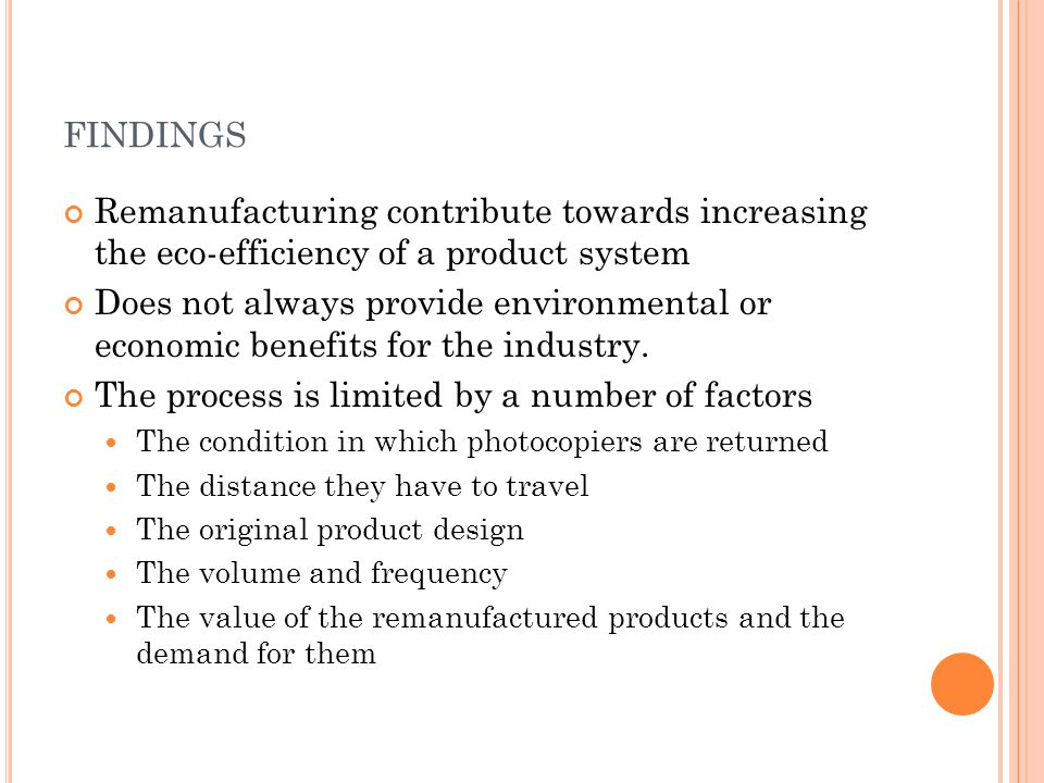 FINDINGS Remanufacturing contribute towards increasing the eco-efficiency of a product system Does not always provide environmental or economic benefits for the industry.