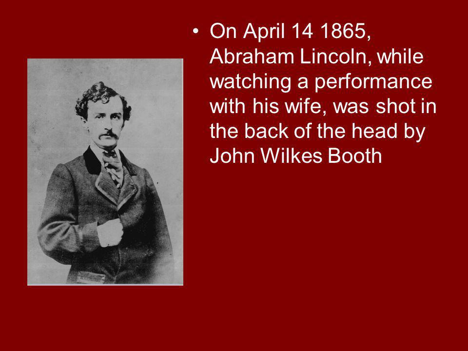 On April 14 1865, Abraham Lincoln, while watching a performance with his wife, was shot in the back of the head by John Wilkes Booth