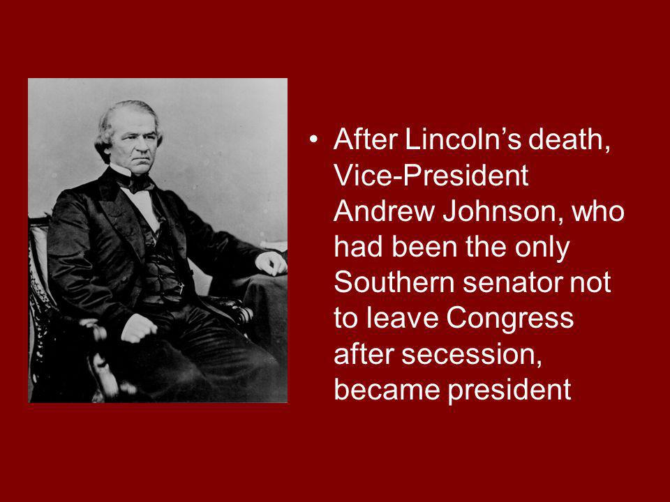 After Lincolns death, Vice-President Andrew Johnson, who had been the only Southern senator not to leave Congress after secession, became president