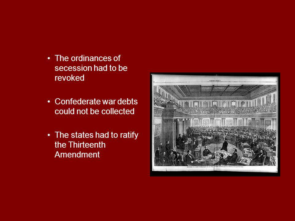 The ordinances of secession had to be revoked Confederate war debts could not be collected The states had to ratify the Thirteenth Amendment