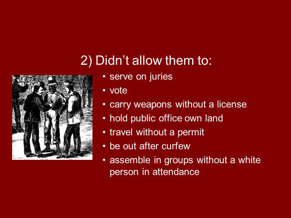 2) Didnt allow them to: serve on juries vote carry weapons without a license hold public office own land travel without a permit be out after curfew a