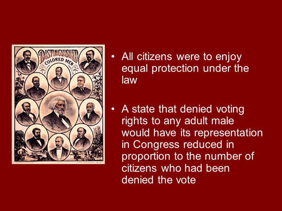 All citizens were to enjoy equal protection under the law A state that denied voting rights to any adult male would have its representation in Congres