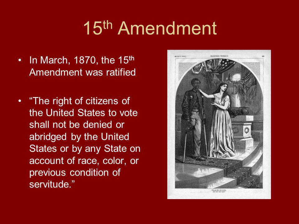 15 th Amendment In March, 1870, the 15 th Amendment was ratified The right of citizens of the United States to vote shall not be denied or abridged by