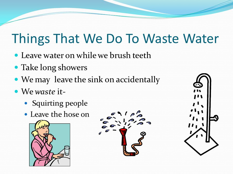 Things That We Do To Waste Water Leave water on while we brush teeth Take long showers We may leave the sink on accidentally We waste it- Squirting pe
