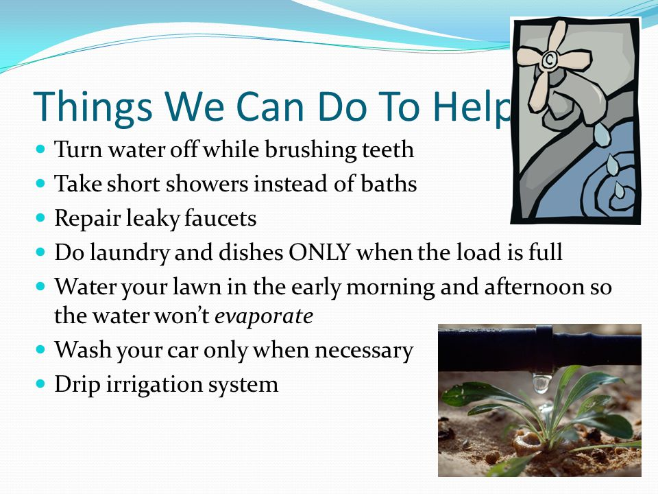 Things We Can Do To Help Turn water off while brushing teeth Take short showers instead of baths Repair leaky faucets Do laundry and dishes ONLY when the load is full Water your lawn in the early morning and afternoon so the water wont evaporate Wash your car only when necessary Drip irrigation system