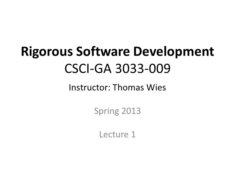 Rigorous Software Development CSCI-GA 3033-009 Instructor: Thomas Wies Spring 2013 Lecture 1
