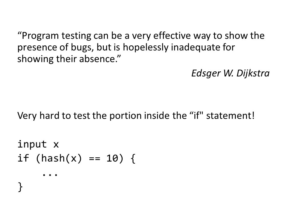 Program testing can be a very effective way to show the presence of bugs, but is hopelessly inadequate for showing their absence. Edsger W. Dijkstra V