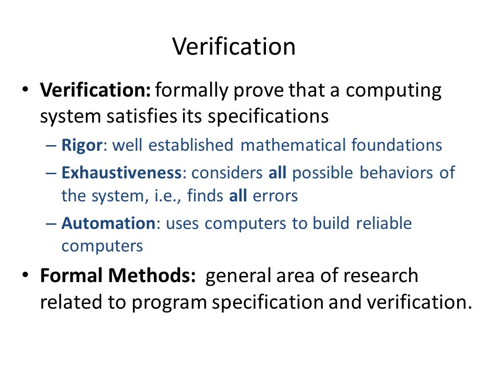 Verification Verification: formally prove that a computing system satisfies its specifications – Rigor: well established mathematical foundations – Exhaustiveness: considers all possible behaviors of the system, i.e., finds all errors – Automation: uses computers to build reliable computers Formal Methods: general area of research related to program specification and verification.