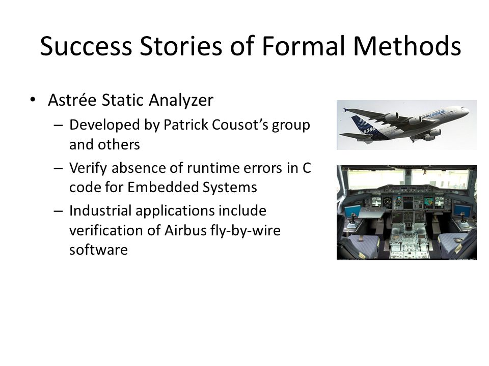 Success Stories of Formal Methods Astrée Static Analyzer – Developed by Patrick Cousots group and others – Verify absence of runtime errors in C code for Embedded Systems – Industrial applications include verification of Airbus fly-by-wire software