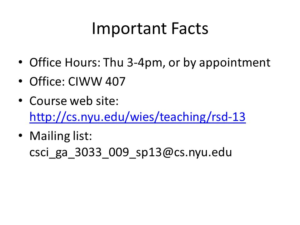 Important Facts Office Hours: Thu 3-4pm, or by appointment Office: CIWW 407 Course web site: http://cs.nyu.edu/wies/teaching/rsd-13 http://cs.nyu.edu/wies/teaching/rsd-13 Mailing list: csci_ga_3033_009_sp13@cs.nyu.edu