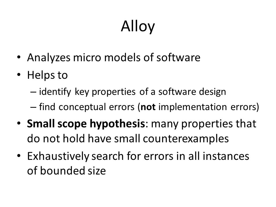 Alloy Analyzes micro models of software Helps to – identify key properties of a software design – find conceptual errors (not implementation errors) Small scope hypothesis: many properties that do not hold have small counterexamples Exhaustively search for errors in all instances of bounded size