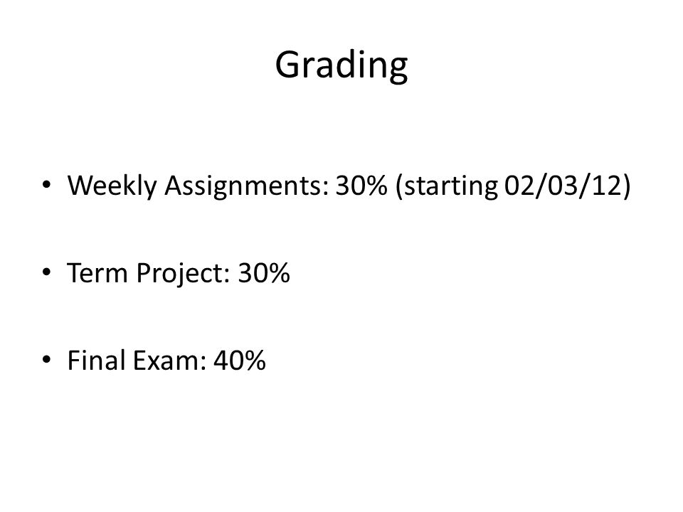 Grading Weekly Assignments: 30% (starting 02/03/12) Term Project: 30% Final Exam: 40%