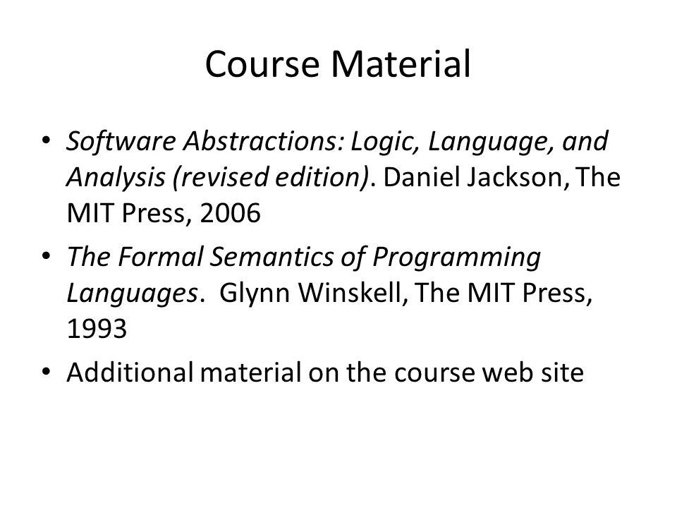 Course Material Software Abstractions: Logic, Language, and Analysis (revised edition). Daniel Jackson, The MIT Press, 2006 The Formal Semantics of Pr