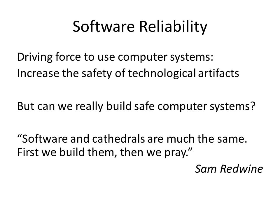 Software Reliability Driving force to use computer systems: Increase the safety of technological artifacts But can we really build safe computer syste