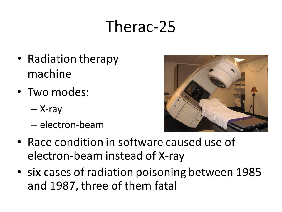 Therac-25 Radiation therapy machine Two modes: – X-ray – electron-beam Race condition in software caused use of electron-beam instead of X-ray six cases of radiation poisoning between 1985 and 1987, three of them fatal