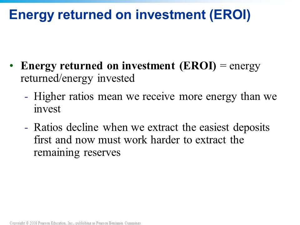 Copyright © 2008 Pearson Education, Inc., publishing as Pearson Benjamin Cummings Energy returned on investment (EROI) Energy returned on investment (