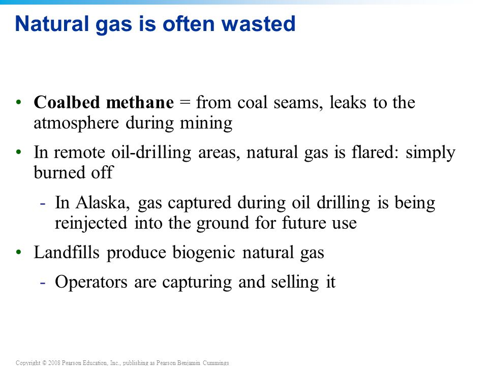 Copyright © 2008 Pearson Education, Inc., publishing as Pearson Benjamin Cummings Natural gas is often wasted Coalbed methane = from coal seams, leaks