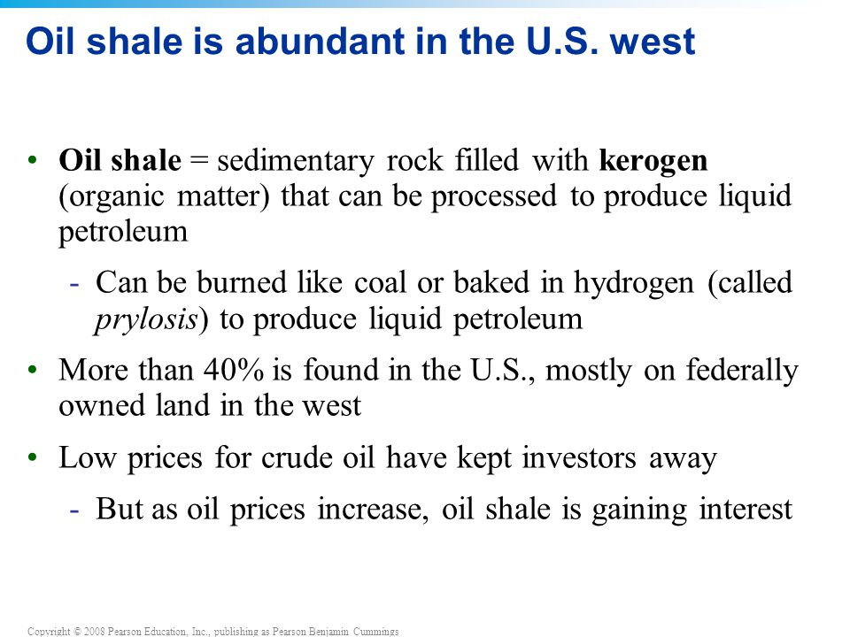 Copyright © 2008 Pearson Education, Inc., publishing as Pearson Benjamin Cummings Oil shale is abundant in the U.S. west Oil shale = sedimentary rock